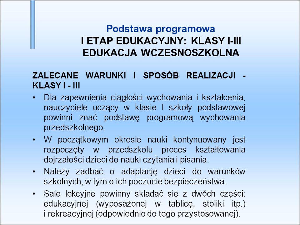 Podstawa programowa I ETAP EDUKACYJNY: KLASY I-III EDUKACJA WCZESNOSZKOLNA ZALECANE WARUNKI I SPOSÓB REALIZACJI - KLASY I - III Dla zapewnienia ciągło