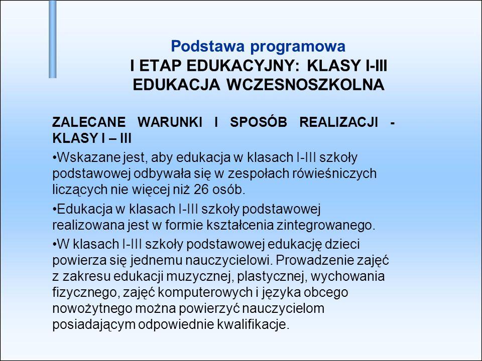 Podstawa programowa I ETAP EDUKACYJNY: KLASY I-III EDUKACJA WCZESNOSZKOLNA ZALECANE WARUNKI I SPOSÓB REALIZACJI - KLASY I – III Wskazane jest, aby edu
