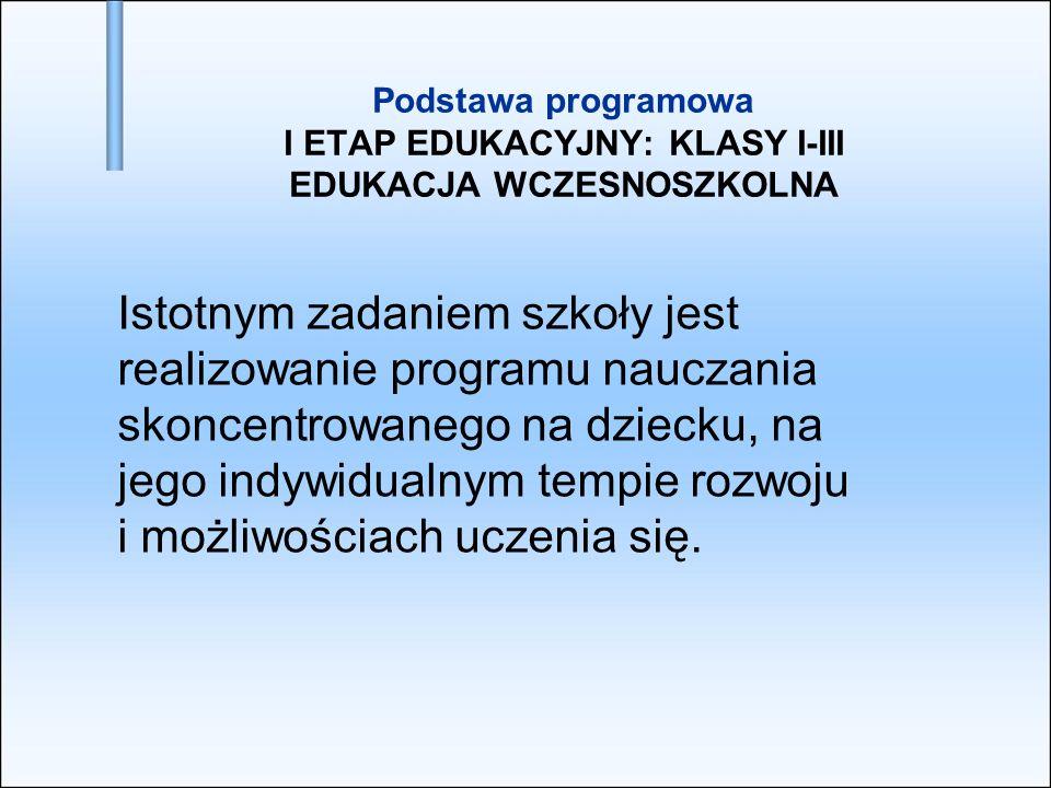 Podstawa programowa I ETAP EDUKACYJNY: KLASY I-III EDUKACJA WCZESNOSZKOLNA Istotnym zadaniem szkoły jest realizowanie programu nauczania skoncentrowan