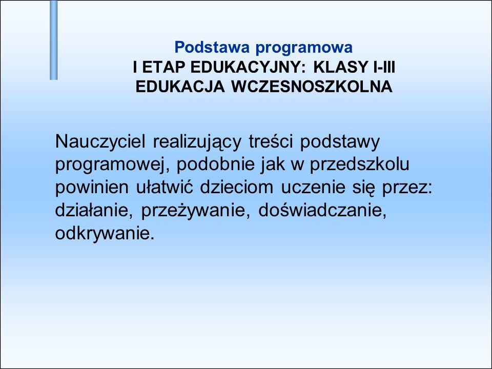 Podstawa programowa I ETAP EDUKACYJNY: KLASY I-III EDUKACJA WCZESNOSZKOLNA Nauczyciel realizujący treści podstawy programowej, podobnie jak w przedszk