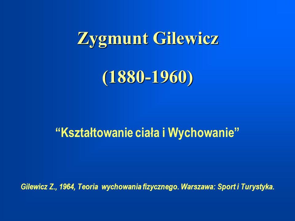 Zygmunt Gilewicz (1880-1960) Zygmunt Gilewicz (1880-1960) Kształtowanie ciała i Wychowanie Gilewicz Z., 1964, Teoria wychowania fizycznego. Warszawa: