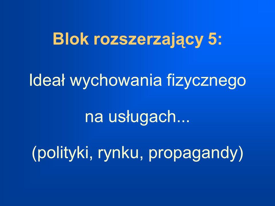 Blok rozszerzający 5: Ideał wychowania fizycznego na usługach... (polityki, rynku, propagandy)