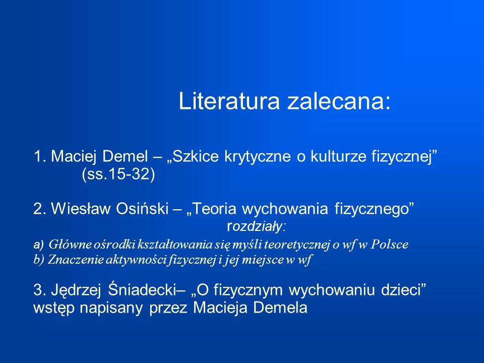 Literatura zalecana: 1. Maciej Demel – Szkice krytyczne o kulturze fizycznej (ss.15-32) 2. Wiesław Osiński – Teoria wychowania fizycznego r ozdziały: