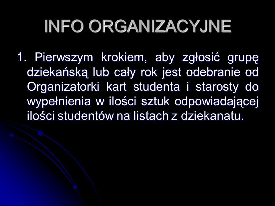 INFO ORGANIZACYJNE 1. Pierwszym krokiem, aby zgłosić grupę dziekańską lub cały rok jest odebranie od Organizatorki kart studenta i starosty do wypełni