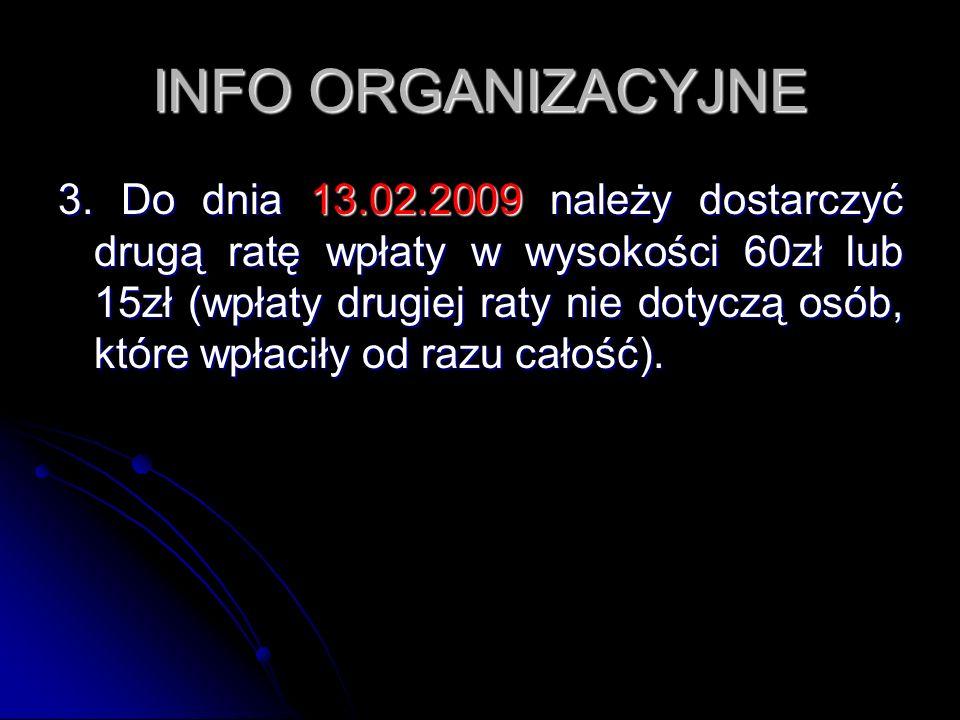 INFO ORGANIZACYJNE 3. Do dnia 13.02.2009 należy dostarczyć drugą ratę wpłaty w wysokości 60zł lub 15zł (wpłaty drugiej raty nie dotyczą osób, które wp