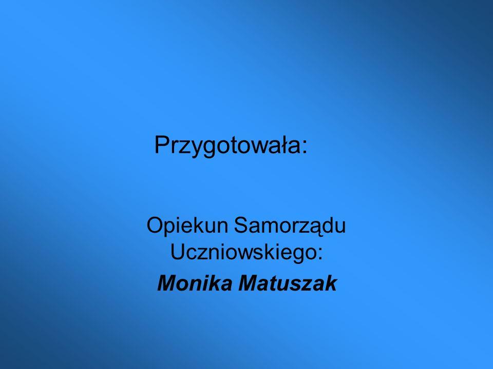 Przygotowała: Opiekun Samorządu Uczniowskiego: Monika Matuszak
