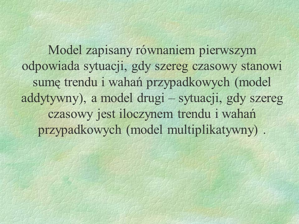 Model zapisany równaniem pierwszym odpowiada sytuacji, gdy szereg czasowy stanowi sumę trendu i wahań przypadkowych (model addytywny), a model drugi –