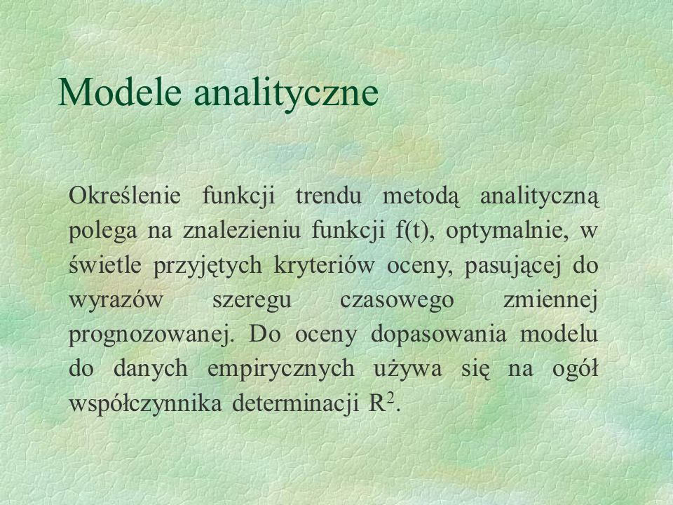 Modele analityczne Określenie funkcji trendu metodą analityczną polega na znalezieniu funkcji f(t), optymalnie, w świetle przyjętych kryteriów oceny,