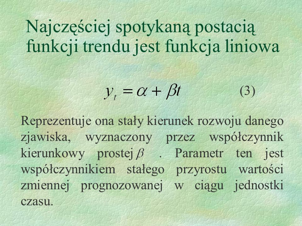 Najczęściej spotykaną postacią funkcji trendu jest funkcja liniowa Reprezentuje ona stały kierunek rozwoju danego zjawiska, wyznaczony przez współczyn
