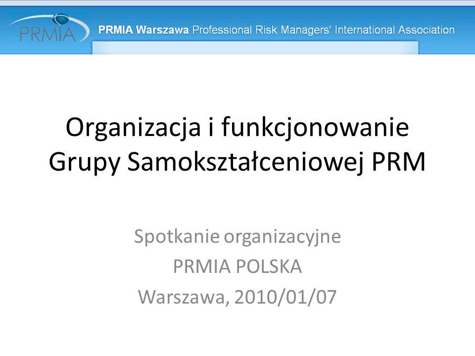 Organizacja i funkcjonowanie Grupy Samokształceniowej PRM Spotkanie organizacyjne PRMIA POLSKA Warszawa, 2010/01/07