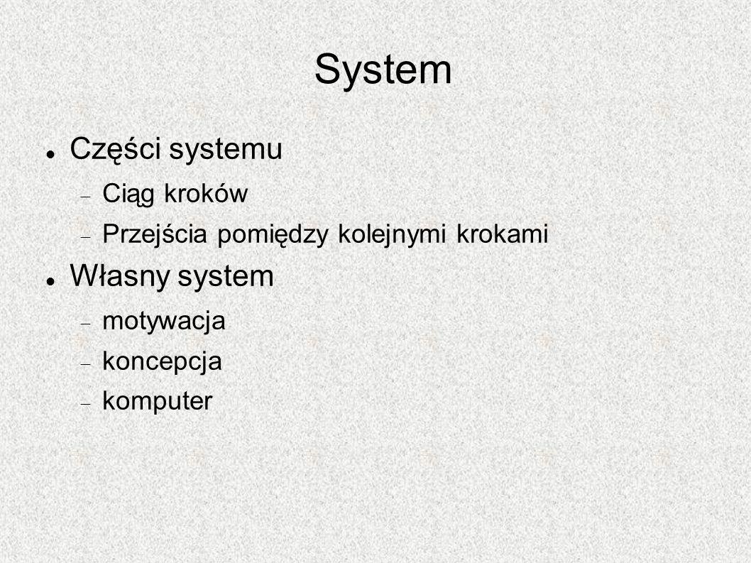 System Części systemu Ciąg kroków Przejścia pomiędzy kolejnymi krokami Własny system motywacja koncepcja komputer