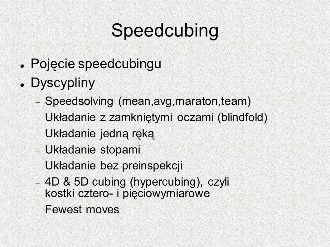 Speedcubing Pojęcie speedcubingu Dyscypliny Speedsolving (mean,avg,maraton,team) Układanie z zamkniętymi oczami (blindfold) Układanie jedną ręką Układ