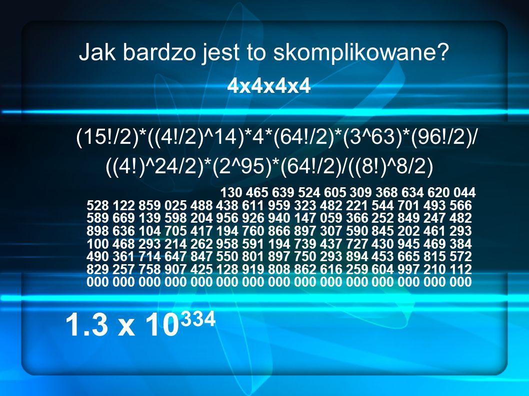 Jak bardzo jest to skomplikowane? 4x4x4x4 (15!/2)*((4!/2)^14)*4*(64!/2)*(3^63)*(96!/2)/ ((4!)^24/2)*(2^95)*(64!/2)/((8!)^8/2) 130 465 639 524 605 309
