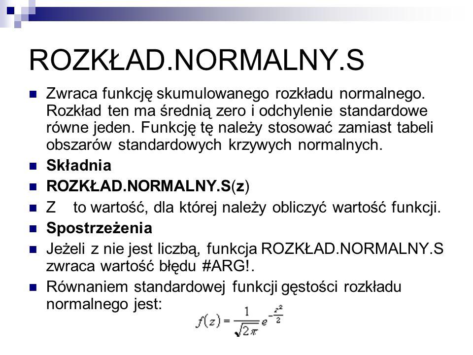 ROZKŁAD.NORMALNY.S Zwraca funkcję skumulowanego rozkładu normalnego. Rozkład ten ma średnią zero i odchylenie standardowe równe jeden. Funkcję tę nale