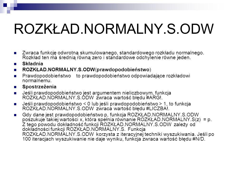 ROZKŁAD.NORMALNY.S.ODW Zwraca funkcję odwrotną skumulowanego, standardowego rozkładu normalnego. Rozkład ten ma średnią równą zero i standardowe odchy