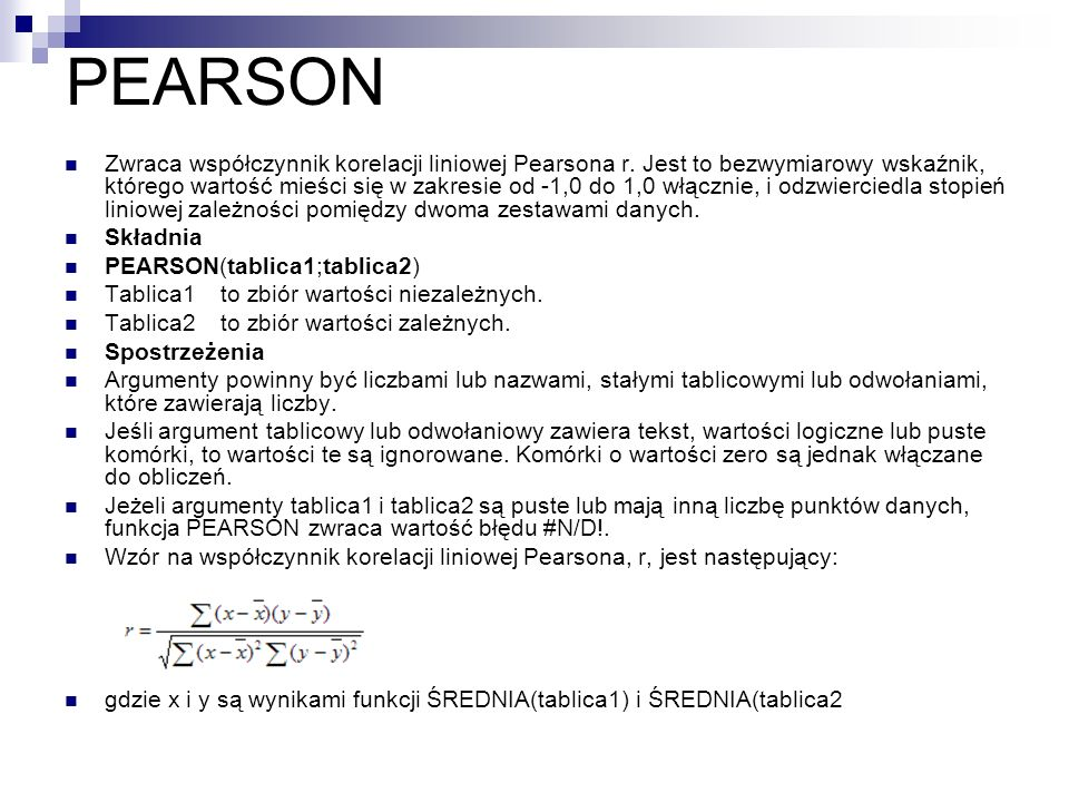 PEARSON Zwraca współczynnik korelacji liniowej Pearsona r. Jest to bezwymiarowy wskaźnik, którego wartość mieści się w zakresie od -1,0 do 1,0 włączni