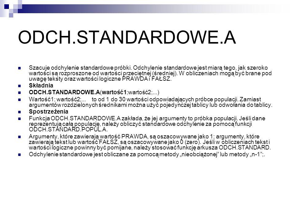 ODCH.STANDARDOWE.A Szacuje odchylenie standardowe próbki. Odchylenie standardowe jest miarą tego, jak szeroko wartości są rozproszone od wartości prze