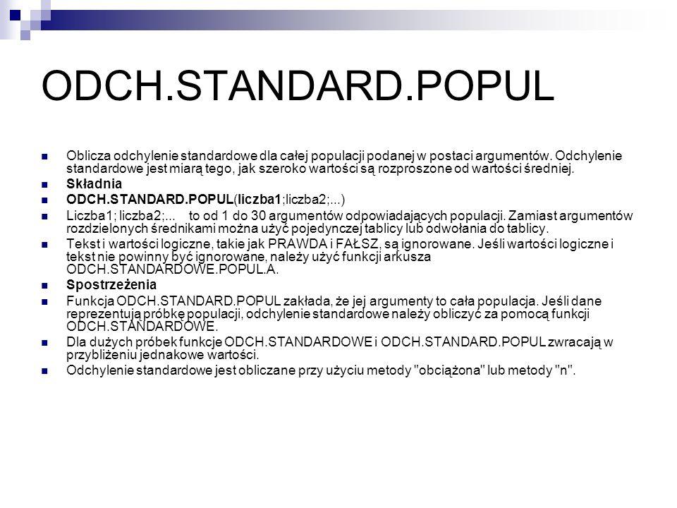 ODCH.STANDARD.POPUL Oblicza odchylenie standardowe dla całej populacji podanej w postaci argumentów. Odchylenie standardowe jest miarą tego, jak szero