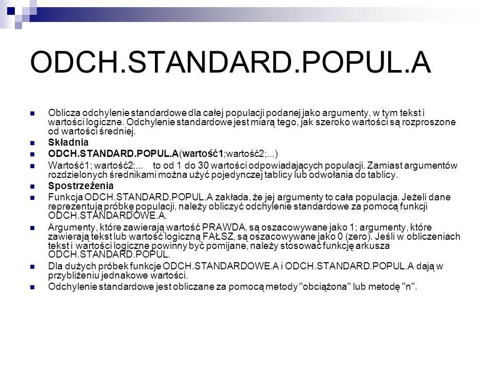 ODCH.STANDARD.POPUL.A Oblicza odchylenie standardowe dla całej populacji podanej jako argumenty, w tym tekst i wartości logiczne. Odchylenie standardo