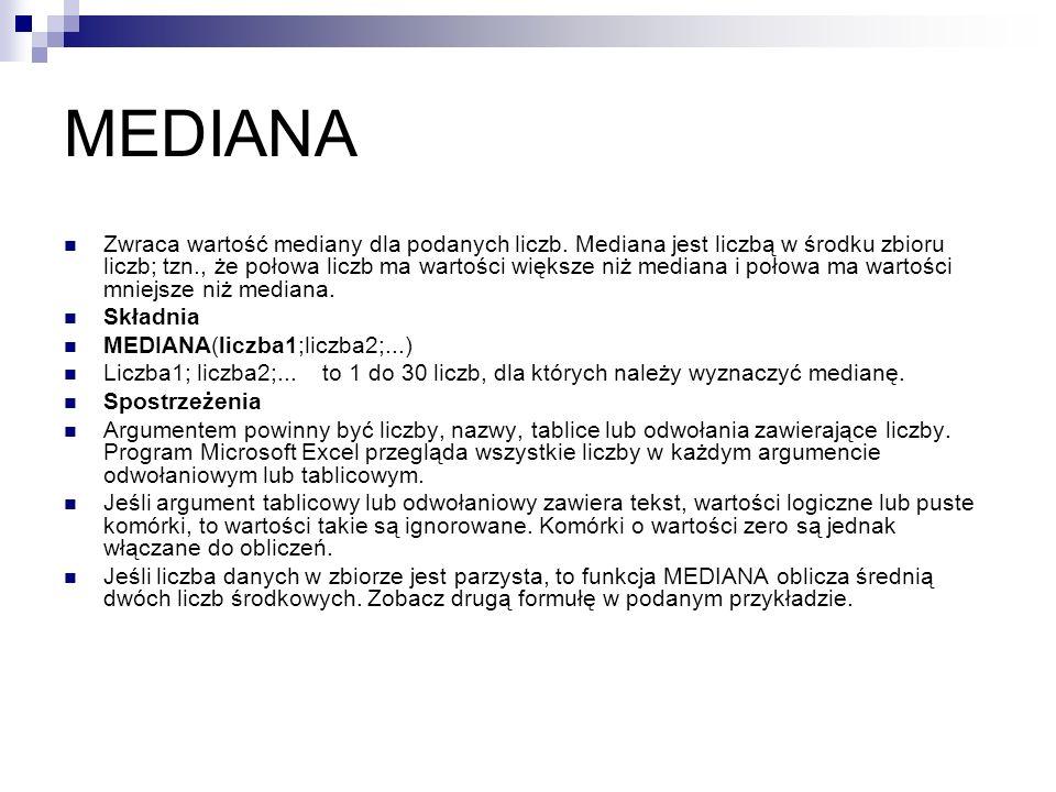MEDIANA Zwraca wartość mediany dla podanych liczb. Mediana jest liczbą w środku zbioru liczb; tzn., że połowa liczb ma wartości większe niż mediana i
