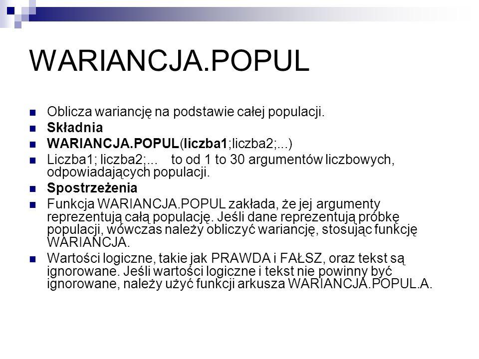 WARIANCJA.POPUL Oblicza wariancję na podstawie całej populacji. Składnia WARIANCJA.POPUL(liczba1;liczba2;...) Liczba1; liczba2;... to od 1 to 30 argum