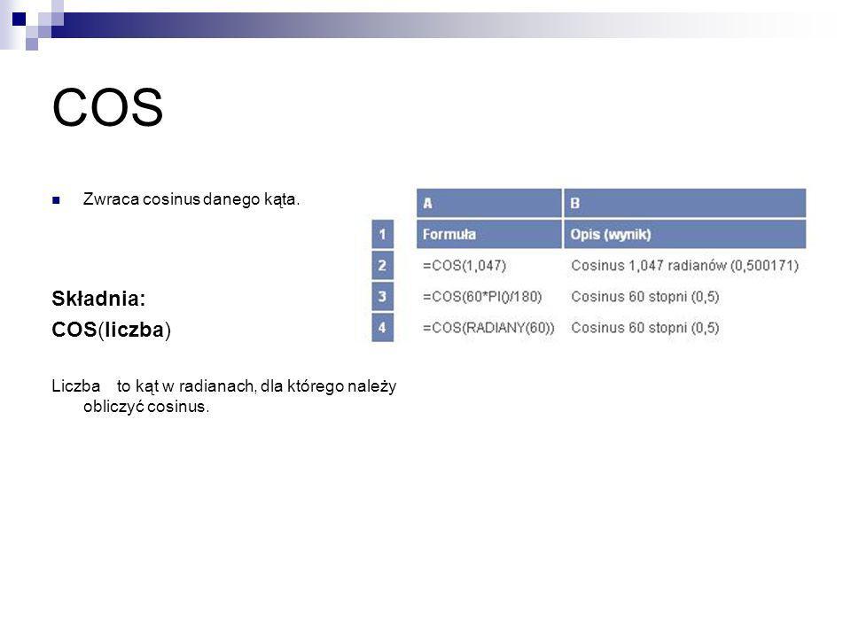 COS Zwraca cosinus danego kąta. Składnia: COS(liczba) Liczba to kąt w radianach, dla którego należy obliczyć cosinus.