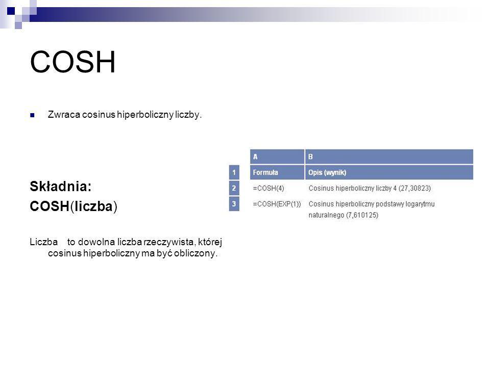 COSH Zwraca cosinus hiperboliczny liczby. Składnia: COSH(liczba) Liczba to dowolna liczba rzeczywista, której cosinus hiperboliczny ma być obliczony.