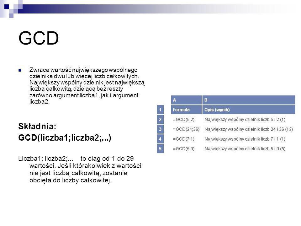 GCD Zwraca wartość największego wspólnego dzielnika dwu lub więcej liczb całkowitych. Największy wspólny dzielnik jest największą liczbą całkowitą, dz