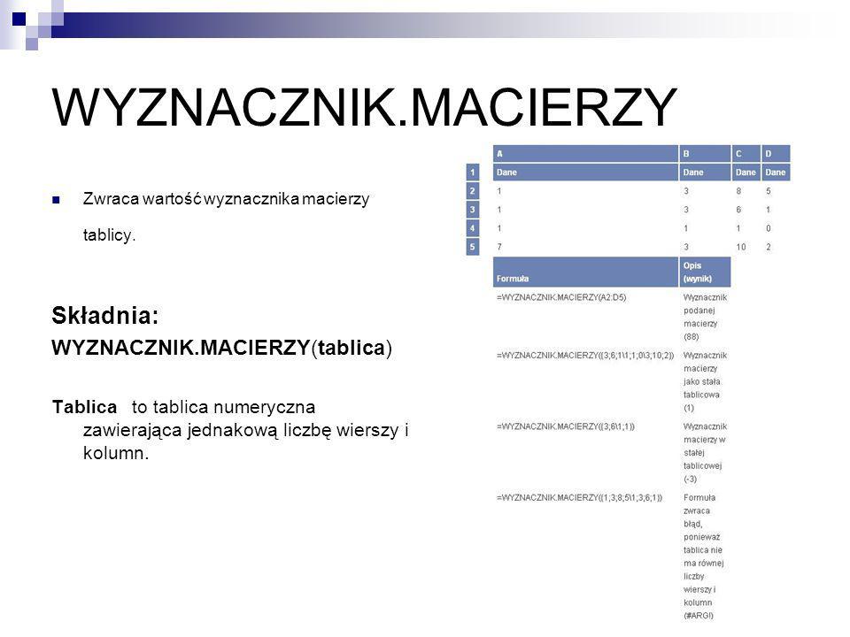 WYZNACZNIK.MACIERZY Zwraca wartość wyznacznika macierzy tablicy. Składnia: WYZNACZNIK.MACIERZY(tablica) Tablica to tablica numeryczna zawierająca jedn
