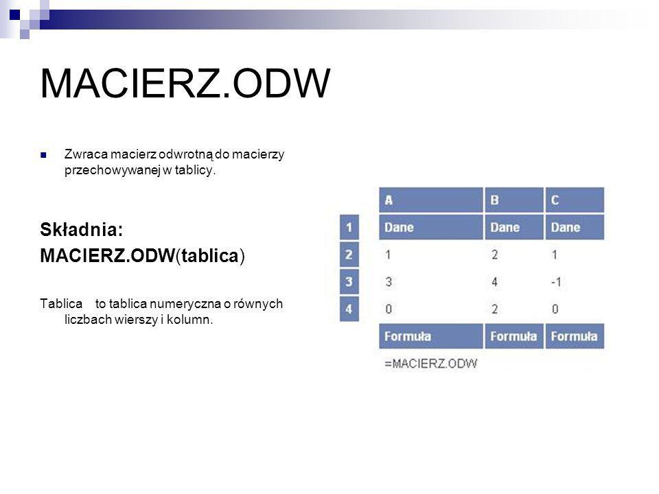MACIERZ.ODW Zwraca macierz odwrotną do macierzy przechowywanej w tablicy. Składnia: MACIERZ.ODW(tablica) Tablica to tablica numeryczna o równych liczb