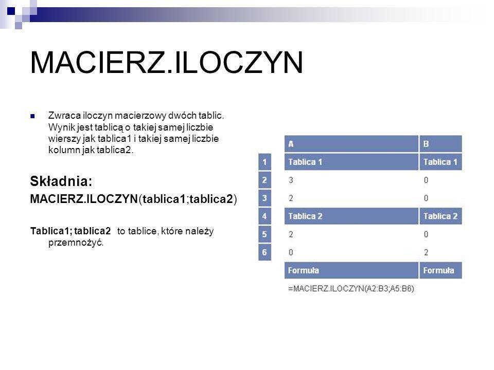 MACIERZ.ILOCZYN Zwraca iloczyn macierzowy dwóch tablic. Wynik jest tablicą o takiej samej liczbie wierszy jak tablica1 i takiej samej liczbie kolumn j
