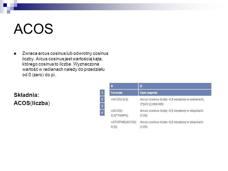 ACOS Zwraca arcus cosinus lub odwrotny cosinus liczby. Arcus cosinus jest wartością kąta, którego cosinus to liczba. Wyznaczona wartość w radianach na