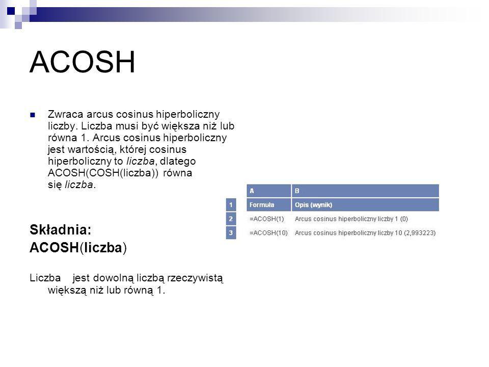 ACOSH Zwraca arcus cosinus hiperboliczny liczby. Liczba musi być większa niż lub równa 1. Arcus cosinus hiperboliczny jest wartością, której cosinus h