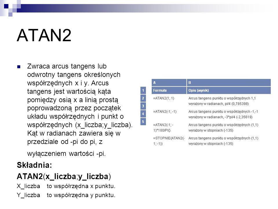 ATAN2 Zwraca arcus tangens lub odwrotny tangens określonych współrzędnych x i y. Arcus tangens jest wartością kąta pomiędzy osią x a linią prostą popr