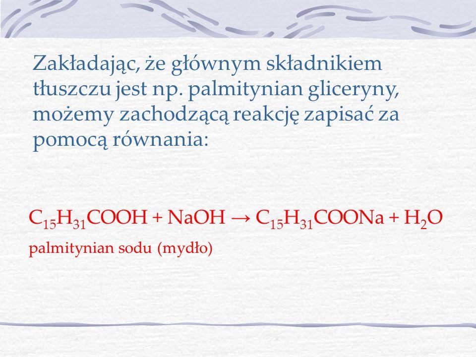 Zakładając, że głównym składnikiem tłuszczu jest np. palmitynian gliceryny, możemy zachodzącą reakcję zapisać za pomocą równania: C 15 H 31 COOH + NaO