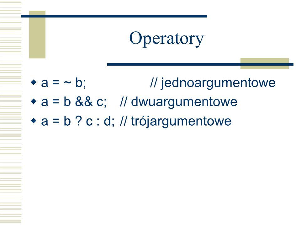 Operatory a = ~ b; // jednoargumentowe a = b && c; // dwuargumentowe a = b ? c : d; // trójargumentowe