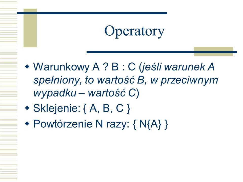 Operatory Warunkowy A ? B : C (jeśli warunek A spełniony, to wartość B, w przeciwnym wypadku – wartość C) Sklejenie: { A, B, C } Powtórzenie N razy: {