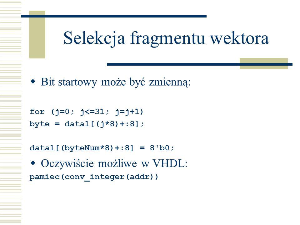Selekcja fragmentu wektora Bit startowy może być zmienną: for (j=0; j<=31; j=j+1) byte = data1[(j*8)+:8]; data1[(byteNum*8)+:8] = 8'b0; Oczywiście moż