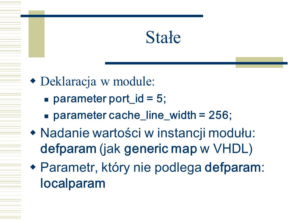 Stałe Deklaracja w module: parameter port_id = 5; parameter cache_line_width = 256; Nadanie wartości w instancji modułu: defparam (jak generic map w V