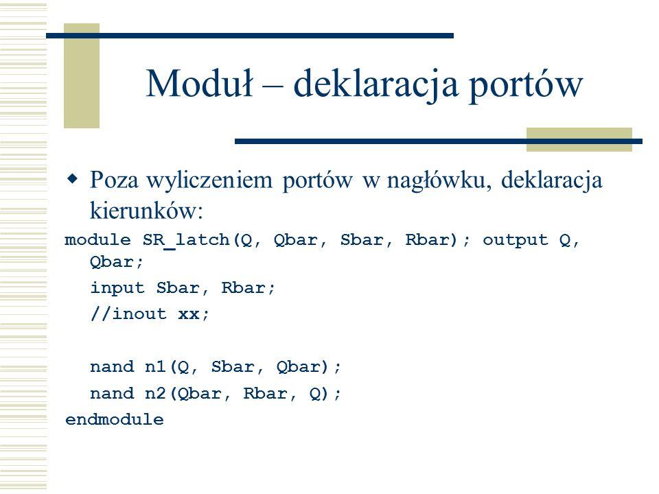 Moduł – deklaracja portów Poza wyliczeniem portów w nagłówku, deklaracja kierunków: module SR_latch(Q, Qbar, Sbar, Rbar); output Q, Qbar; input Sbar,