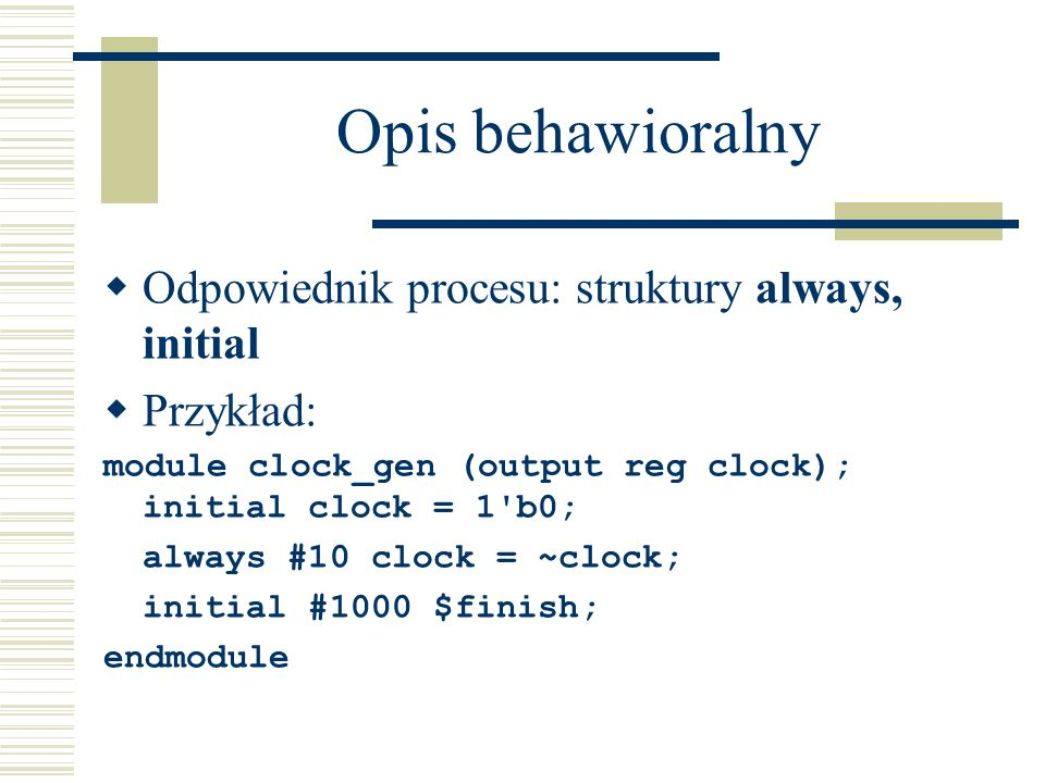 Opis behawioralny Odpowiednik procesu: struktury always, initial Przykład: module clock_gen (output reg clock); initial clock = 1'b0; always #10 clock