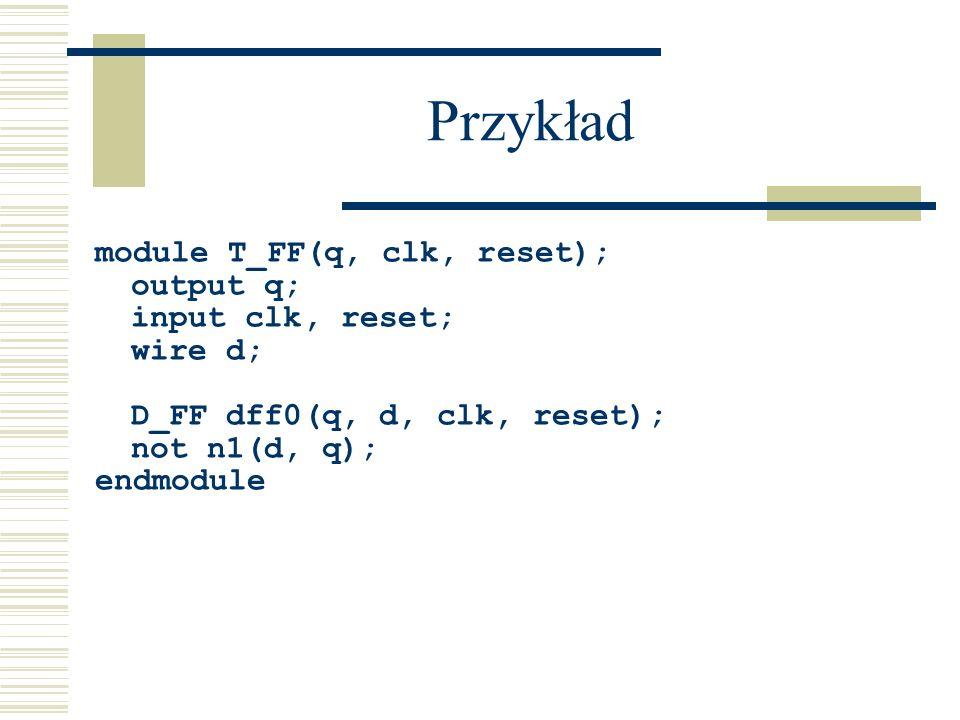 Przykład module T_FF(q, clk, reset); output q; input clk, reset; wire d; D_FF dff0(q, d, clk, reset); not n1(d, q); endmodule