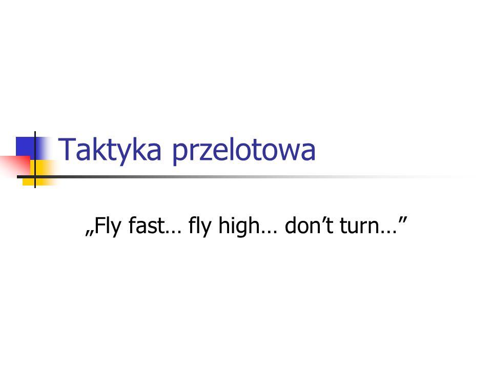 Taktyka przelotowa Fly fast… fly high… dont turn…