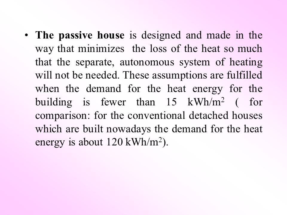 The passive house is designed and made in the way that minimizes the loss of the heat so much that the separate, autonomous system of heating will not