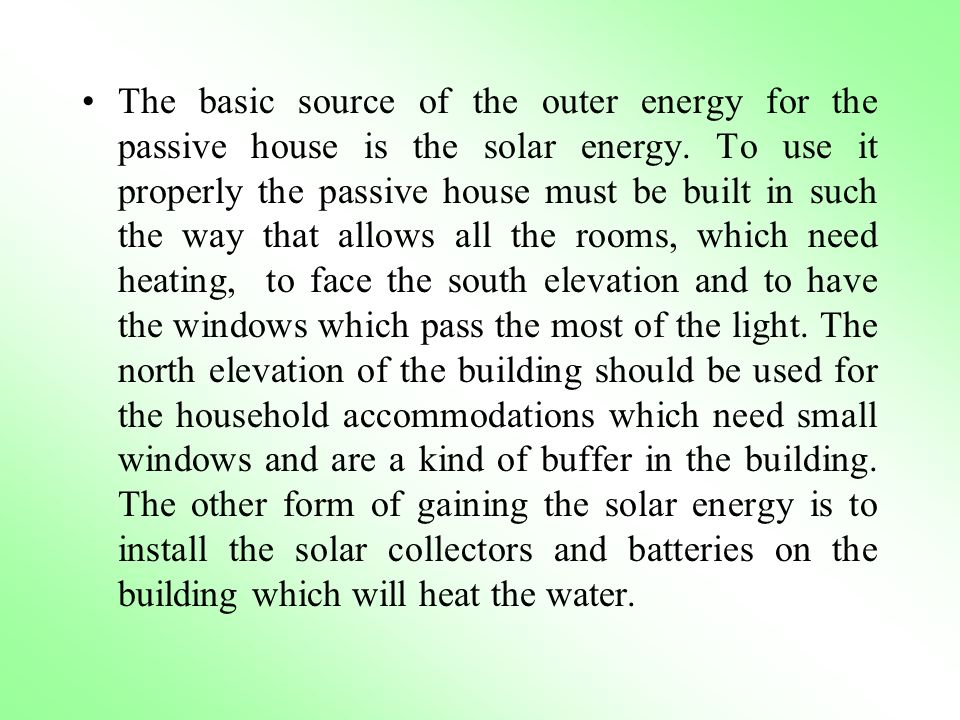The basic source of the outer energy for the passive house is the solar energy. To use it properly the passive house must be built in such the way tha