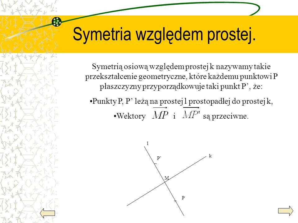 Symetria względem prostej. Symetrią osiową względem prostej k nazywamy takie przekształcenie geometryczne, które każdemu punktowi P płaszczyzny przypo