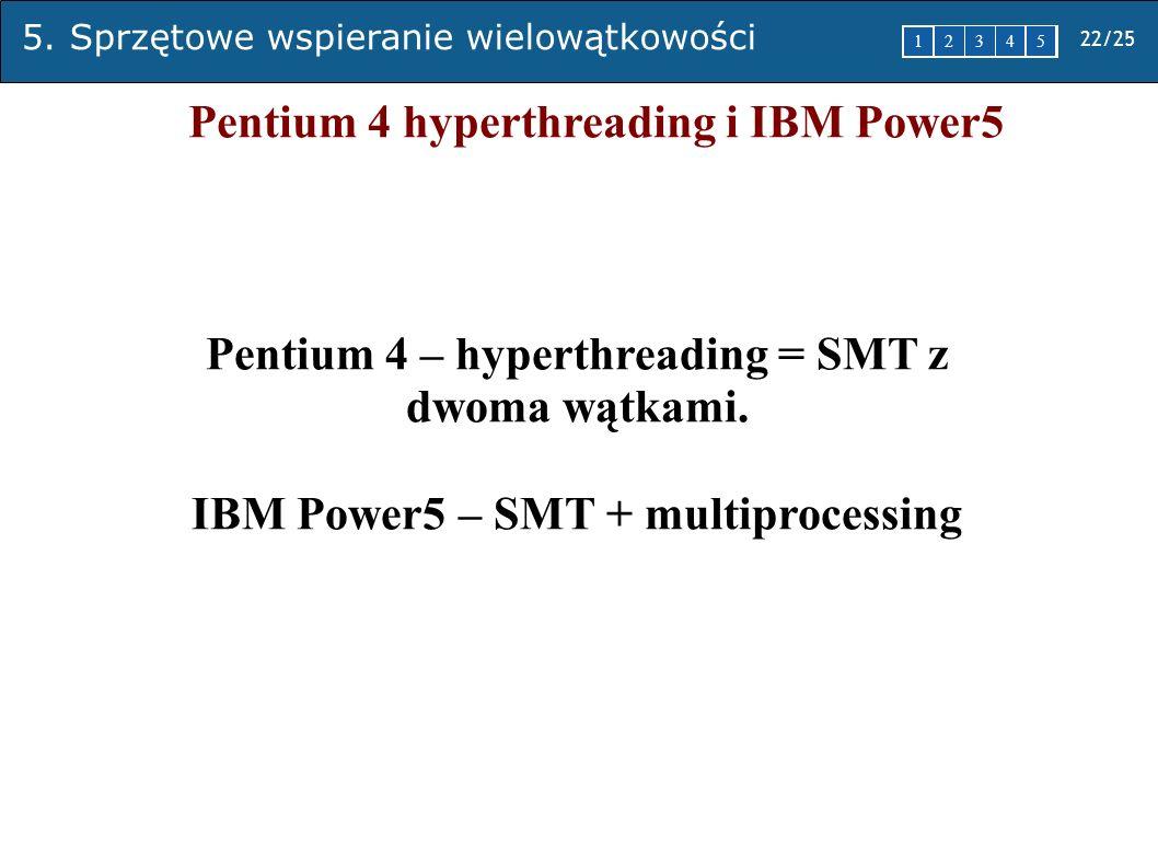 5. Sprzętowe wspieranie wielowątkowości 22/25 1 2345 Pentium 4 hyperthreading i IBM Power5 Pentium 4 – hyperthreading = SMT z dwoma wątkami. IBM Power