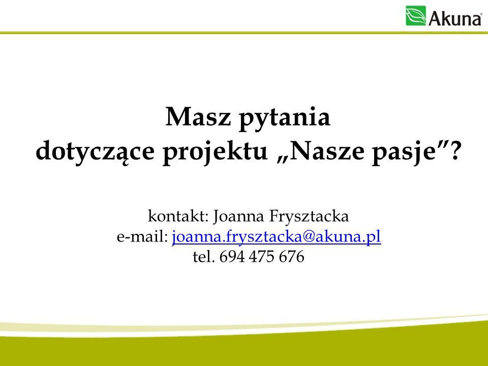 Masz pytania dotyczące projektu Nasze pasje? kontakt: Joanna Frysztacka e-mail: joanna.frysztacka@akuna.pl tel. 694 475 676joanna.frysztacka@akuna.pl