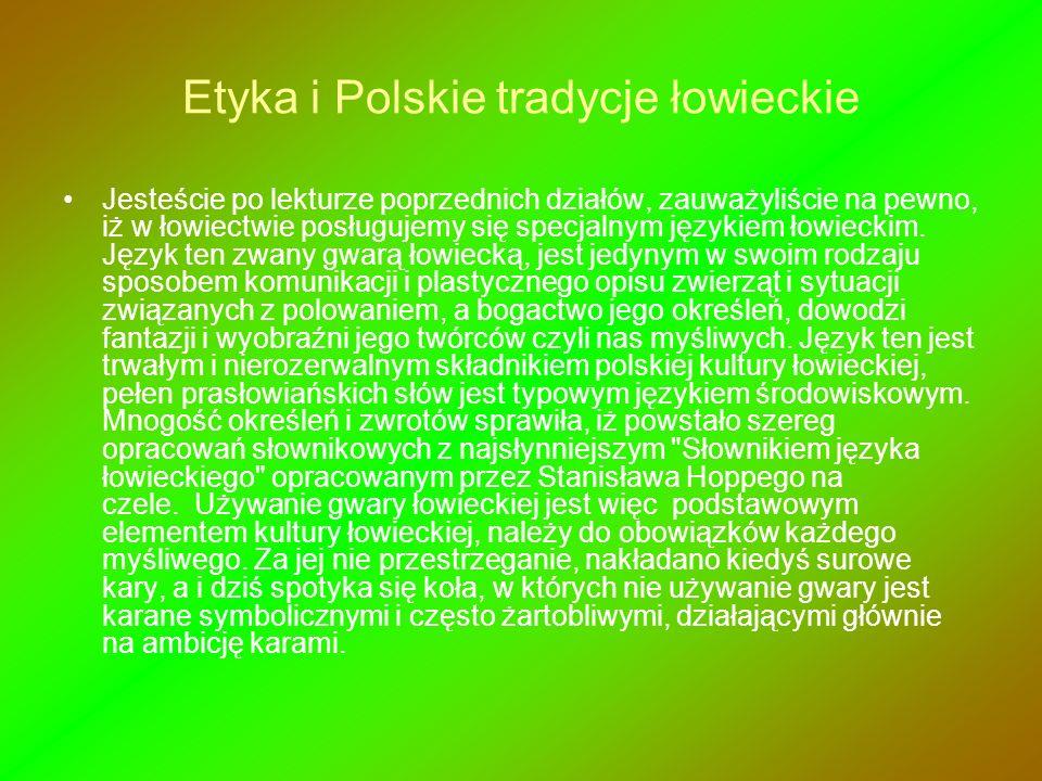 Etyka i Polskie tradycje łowieckie Jesteście po lekturze poprzednich działów, zauważyliście na pewno, iż w łowiectwie posługujemy się specjalnym język