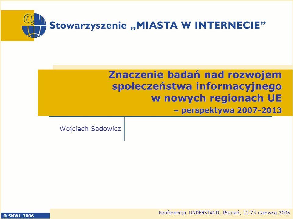 Konferencja UNDERSTAND, Poznań, 22-23 czerwca 2006 2 SMWI jest organizacją, której głównymi celami są: promocja idei społeczeństwa informacyjnego i GOW transfer wiedzy i doświadczeń z europejskich projektów badawczych inicjowanie i tworzenie warunków dla współpracy polskich regionów z ich europejskimi odpowiednikami (eris@, ELANET) Stowarzyszenie służy wsparciem polskim regionom kreującym polityki z zakresu eRozwoju regionalnego Na poziomie operacyjnym Stowarzyszenie organizuje przepływ wiedzy na następujących płaszczyznach: badania naukowe praktyczne wdrożenia (projekty badawcze) europejska strefa doświadczeń polskie realia innowacyjne rozwiązania realizowane projekty (sektor B+R) Stowarzyszenie Miasta w Internecie